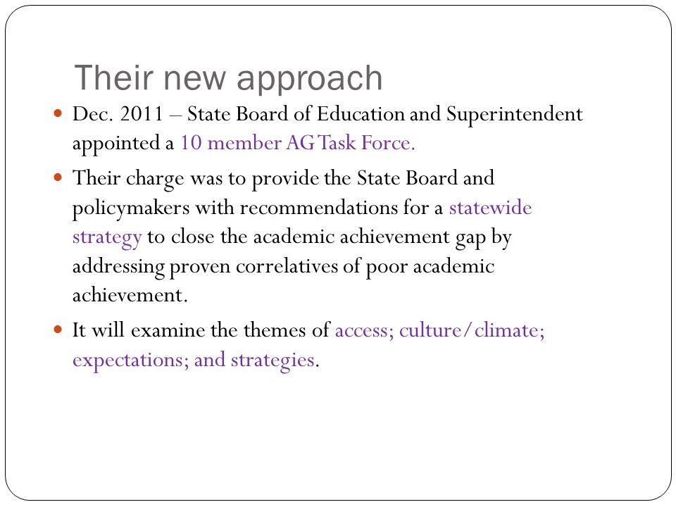 Their new approach Dec. 2011 – State Board of Education and Superintendent appointed a 10 member AG Task Force. Their charge was to provide the State