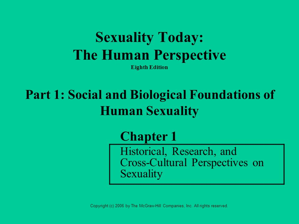 Sexuality Today: The Human Perspective Eighth Edition Part 1: Social and Biological Foundations of Human Sexuality Chapter 1 Historical, Research, and