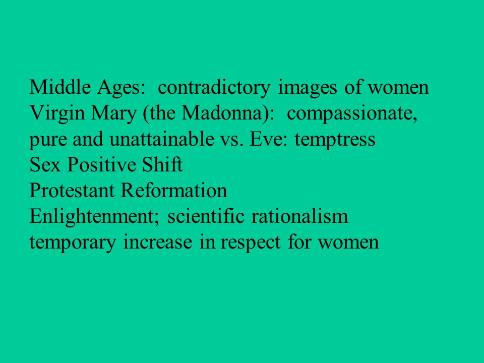 Middle Ages: contradictory images of women Virgin Mary (the Madonna): compassionate, pure and unattainable vs. Eve: temptress Sex Positive Shift Prote