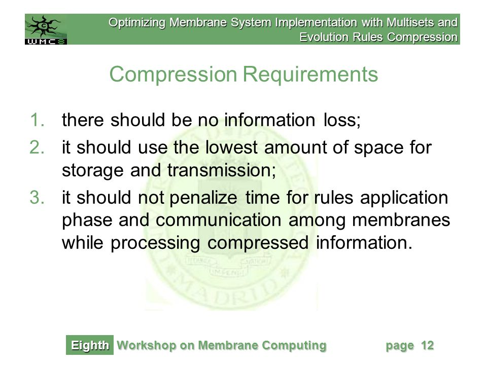 Optimizing Membrane System Implementation with Multisets and Evolution Rules Compression Workshop on Membrane Computing Eighth page 12 Compression Requirements 1.there should be no information loss; 2.it should use the lowest amount of space for storage and transmission; 3.it should not penalize time for rules application phase and communication among membranes while processing compressed information.