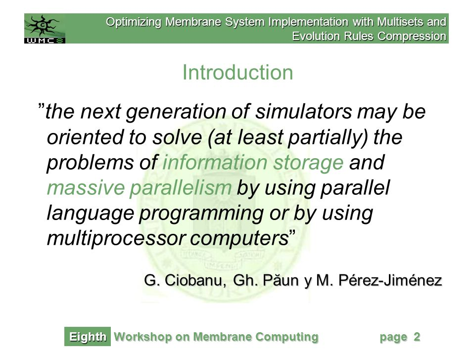 Optimizing Membrane System Implementation with Multisets and Evolution Rules Compression Workshop on Membrane Computing Eighth page 33 Conclusions The compression schema presented: –reduce degrees of compression varying from 51.1 % to 18.1% depending on the size in bits needed to store objects multiplicities –does not penalize evolution rule application nor communication times during P System evolution –does not required compression decompression process during P System evolution (static analysis)