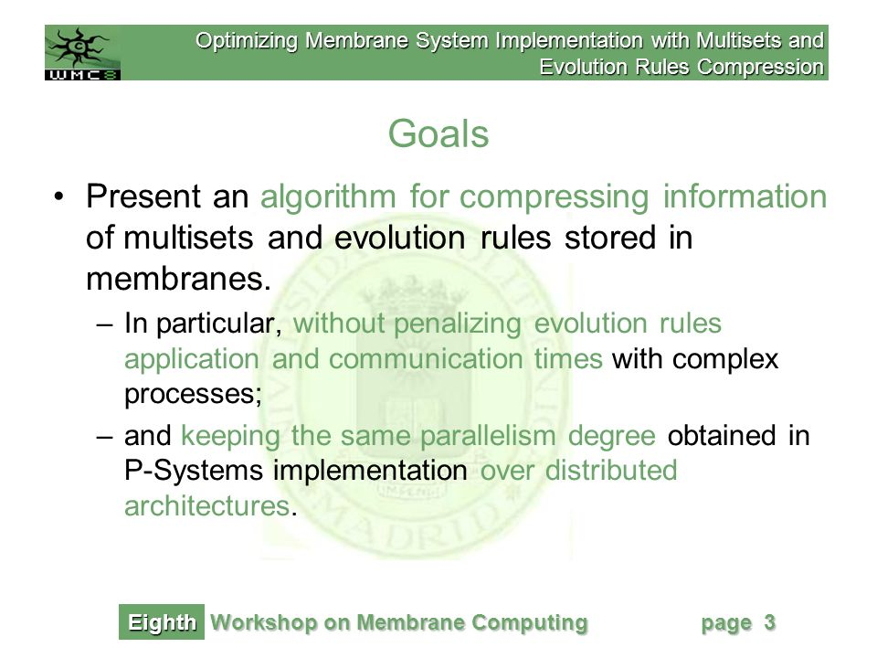 Optimizing Membrane System Implementation with Multisets and Evolution Rules Compression Workshop on Membrane Computing Eighth page 34 Optimizing Membrane System Implementation with Multisets and Evolution Rules Compression Abraham Gutiérrez Rodríguez Natural Computing Group.