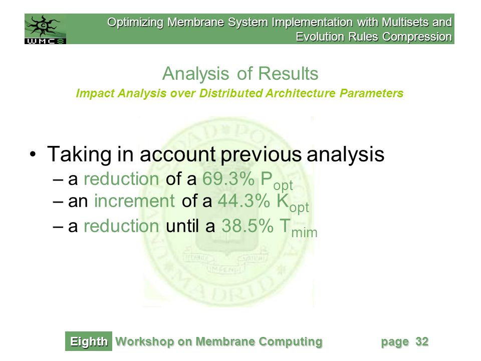 Optimizing Membrane System Implementation with Multisets and Evolution Rules Compression Workshop on Membrane Computing Eighth page 32 Analysis of Results Impact Analysis over Distributed Architecture Parameters Taking in account previous analysis –a reduction of a 69.3% P opt –an increment of a 44.3% K opt –a reduction until a 38.5% T mim