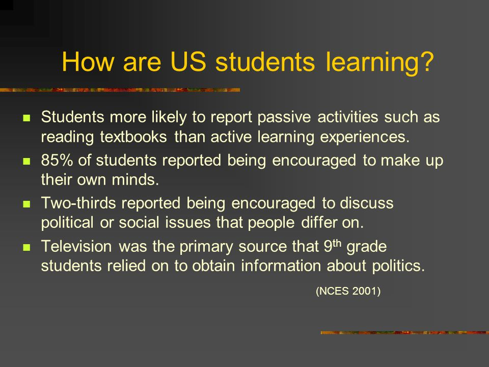 How are US students learning? Students more likely to report passive activities such as reading textbooks than active learning experiences. 85% of stu