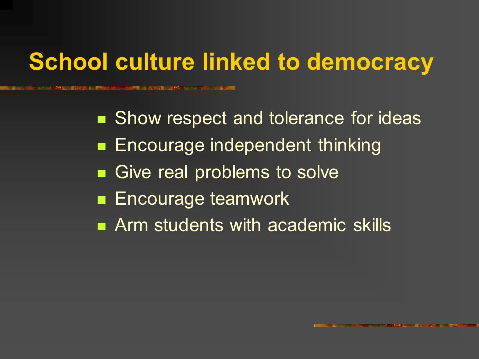 School culture linked to democracy Show respect and tolerance for ideas Encourage independent thinking Give real problems to solve Encourage teamwork Arm students with academic skills