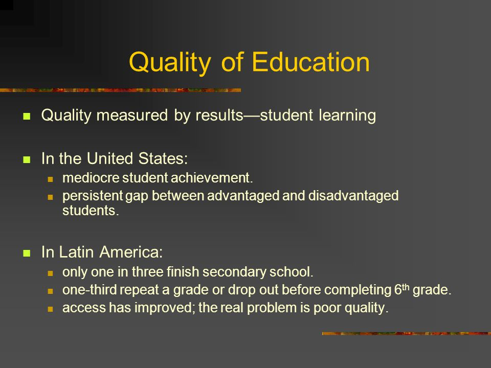 Quality of Education Quality measured by results—student learning In the United States: mediocre student achievement. persistent gap between advantage