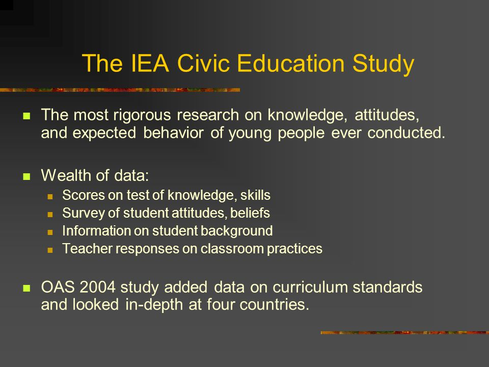 The IEA Civic Education Study The most rigorous research on knowledge, attitudes, and expected behavior of young people ever conducted. Wealth of data