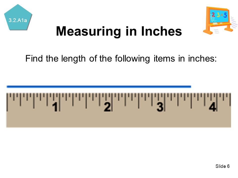 3.2.A1a Slide 6 Measuring in Inches Find the length of the following items in inches: