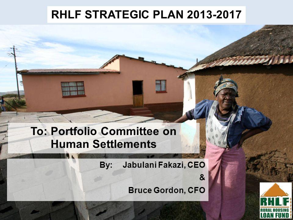 Click to edit Master subtitle style 3/20/12 To: Portfolio Committee on Human Settlements RHLF STRATEGIC PLAN 2013-2017 By:Jabulani Fakazi, CEO & Bruce Gordon, CFO
