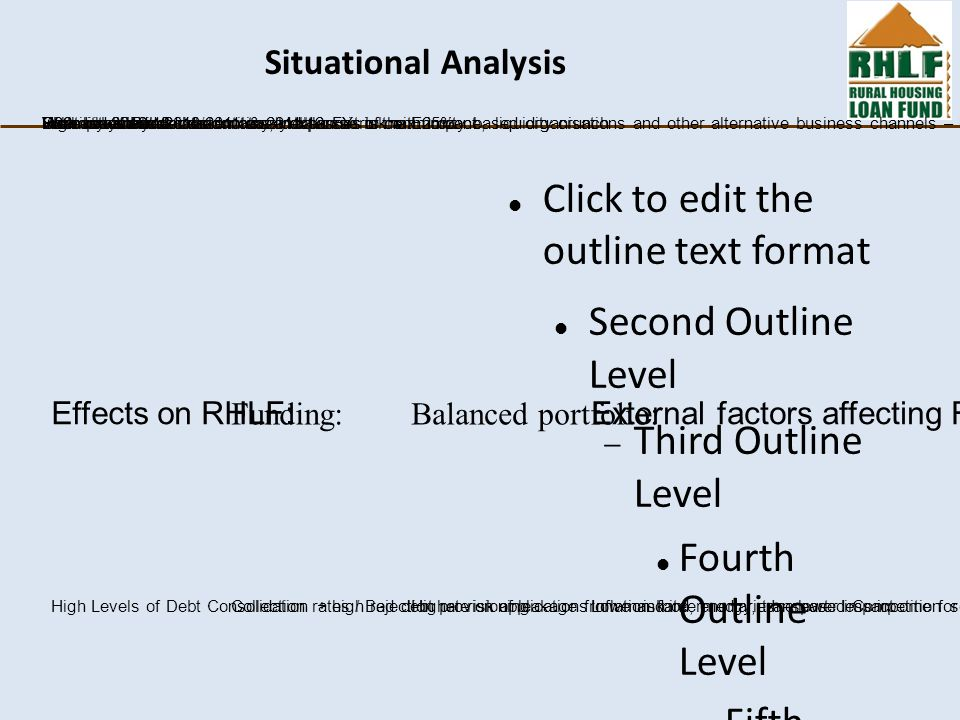 Click to edit the outline text format Second Outline Level  Third Outline Level Fourth Outline Level  Fifth Outline Level  Sixth Outline Level  Seventh Outline Level  Eighth Outline Level Ninth Outline LevelClick to edit Master text styles – Second level Third level – Fourth level » Fifth level Situational Analysis External factors affecting RHLF: Volatility of RandOver Indebtedness and interest rates Effects on RHLF: High Levels of Debt Consolidation + high rejection rate on applicationsIncreased Competition so need to look at different areasCollection rates / Bad debt provisioningHigher risk of leakage from mandateInflation food, energy, transport- less income for housing Slow recovery world economy, debt crisis in the Eurozone, liquidity crunchUnemployment levels Funding: R99m received 2010/2011 & 2011/12 FYsR32m in 2012/13 Balanced portfolio: Well established client increase exposure to max 25%.Increase intermediate entities and pursuit of community based organisations and other alternative business channels – higher maintenanceHigh risk entities: conservatively balance risk with impact Lowe risk intermediaries – lower impact
