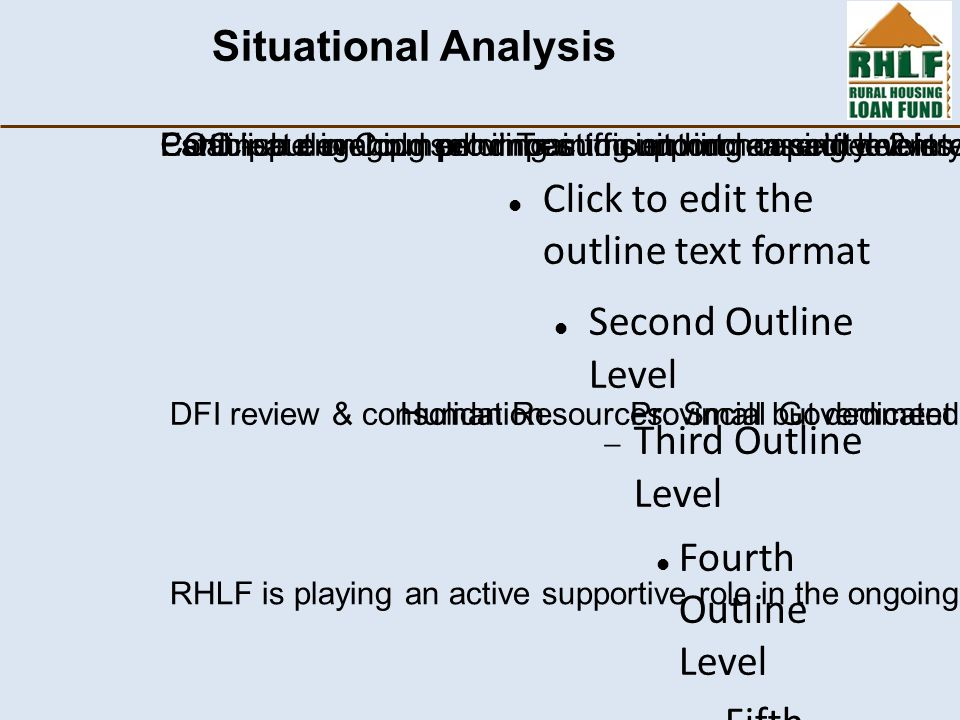Click to edit the outline text format Second Outline Level  Third Outline Level Fourth Outline Level  Fifth Outline Level  Sixth Outline Level  Seventh Outline Level  Eighth Outline Level Ninth Outline LevelClick to edit Master text styles – Second level Third level – Fourth level » Fifth level Situational Analysis Human Resources: Small but dedicated team COO – put on hold pending sufficient increase in levels of activitiesEstablish development impact monitoring capacity: 2 interns DFI review & consolidationProvincial Government and Local Government Interaction: Continue engaging provinces to support housing delivery—especially where service sites have been deliveredParticipate in Counsellor Training on human settlements issues RHLF is playing an active supportive role in the ongoing DFI review & consolidation process.