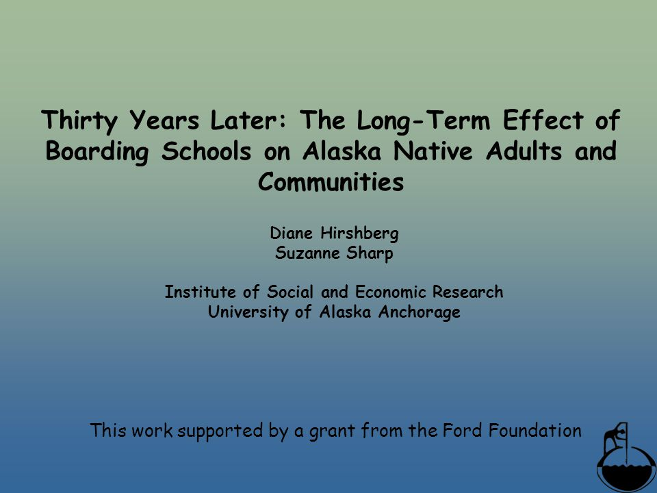 Thirty Years Later: The Long-Term Effect of Boarding Schools on Alaska Native Adults and Communities Diane Hirshberg Suzanne Sharp Institute of Social