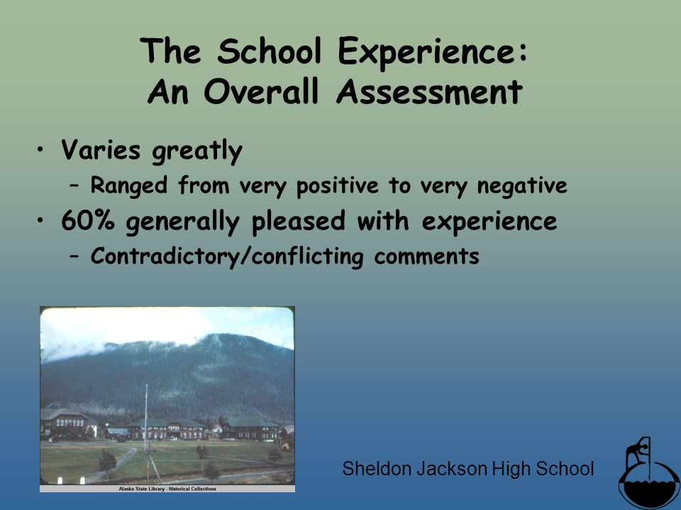 The School Experience: An Overall Assessment Varies greatly –Ranged from very positive to very negative 60% generally pleased with experience –Contradictory/conflicting comments Sheldon Jackson High School