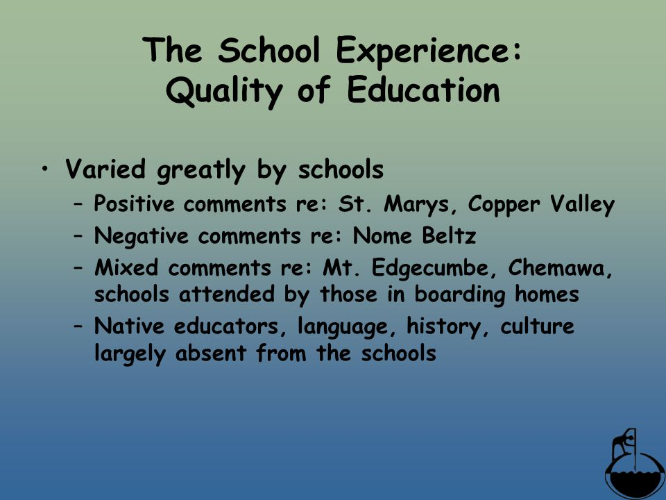 The School Experience: Quality of Education Varied greatly by schools –Positive comments re: St. Marys, Copper Valley –Negative comments re: Nome Belt