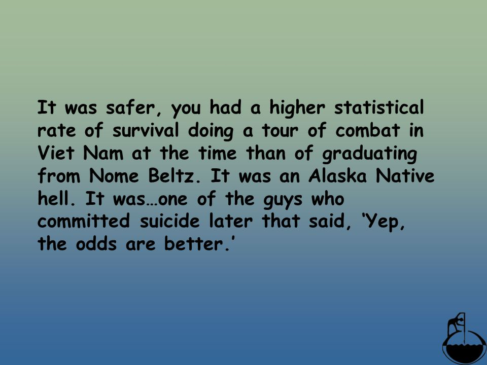 It was safer, you had a higher statistical rate of survival doing a tour of combat in Viet Nam at the time than of graduating from Nome Beltz. It was