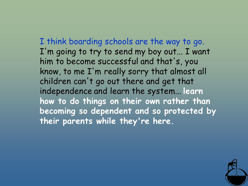 I think boarding schools are the way to go. I'm going to try to send my boy out... I want him to become successful and that's, you know, to me I'm rea