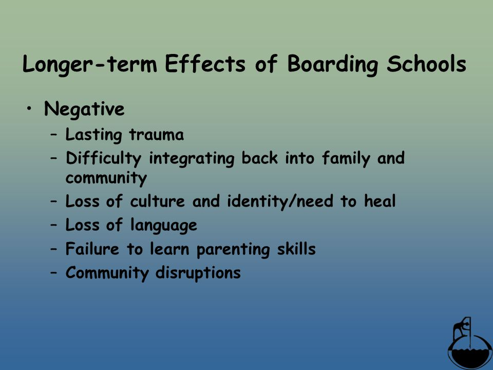 Longer-term Effects of Boarding Schools Negative –Lasting trauma –Difficulty integrating back into family and community –Loss of culture and identity/need to heal –Loss of language –Failure to learn parenting skills –Community disruptions