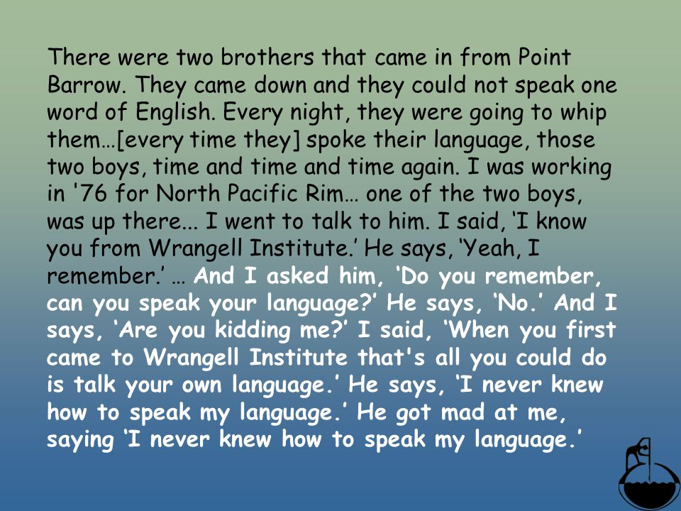 There were two brothers that came in from Point Barrow. They came down and they could not speak one word of English. Every night, they were going to w