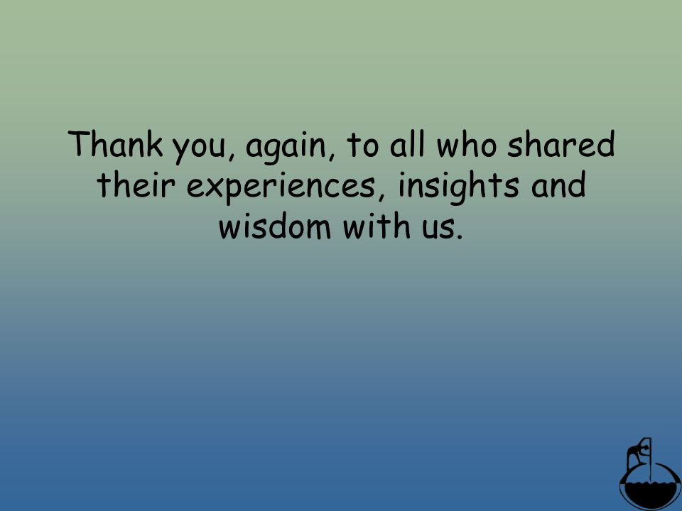 Thank you, again, to all who shared their experiences, insights and wisdom with us.