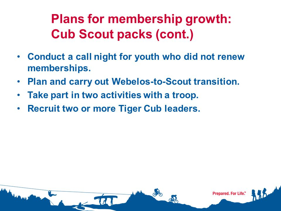 Plans for membership growth: Cub Scout packs (cont.) Conduct a call night for youth who did not renew memberships.