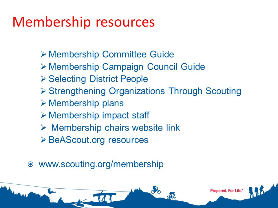  Membership Committee Guide  Membership Campaign Council Guide  Selecting District People  Strengthening Organizations Through Scouting  Membership plans  Membership impact staff  Membership chairs website link  BeAScout.org resources  www.scouting.org/membership Membership resources