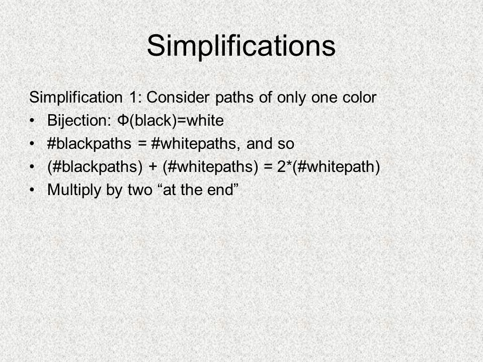 Simplifications Simplification 1: Consider paths of only one color Bijection: Ф(black)=white #blackpaths = #whitepaths, and so (#blackpaths) + (#whitepaths) = 2*(#whitepath) Multiply by two at the end