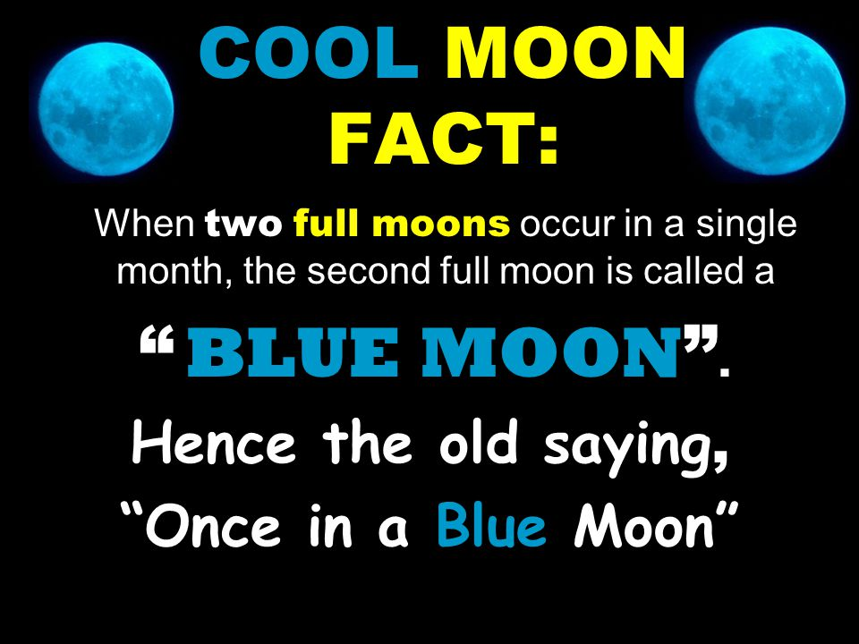"COOL MOON FACT: When two full moons occur in a single month, the second full moon is called a "" BLUE MOON "". Hence the old saying, ""Once in a Blue Moo"