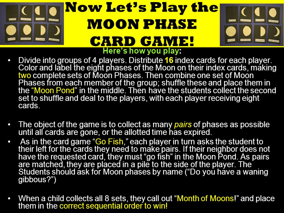 Now Let's Play the MOON PHASE CARD GAME! Here's how you play: Divide into groups of 4 players. Distribute 16 index cards for each player. Color and la