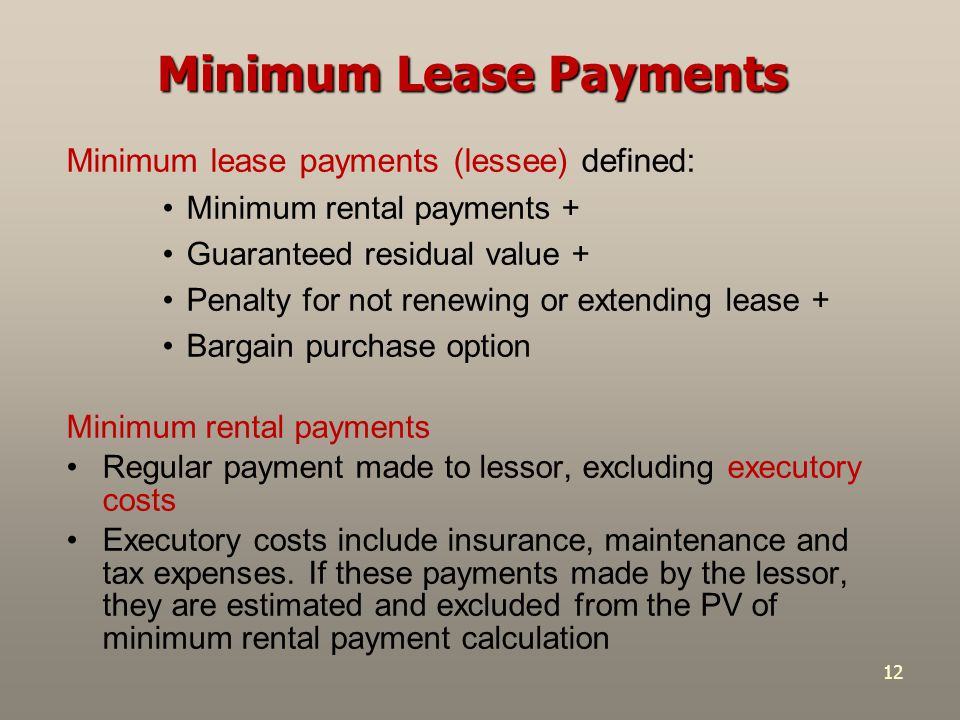 12 Minimum lease payments (lessee) defined: Minimum rental payments + Guaranteed residual value + Penalty for not renewing or extending lease + Bargai
