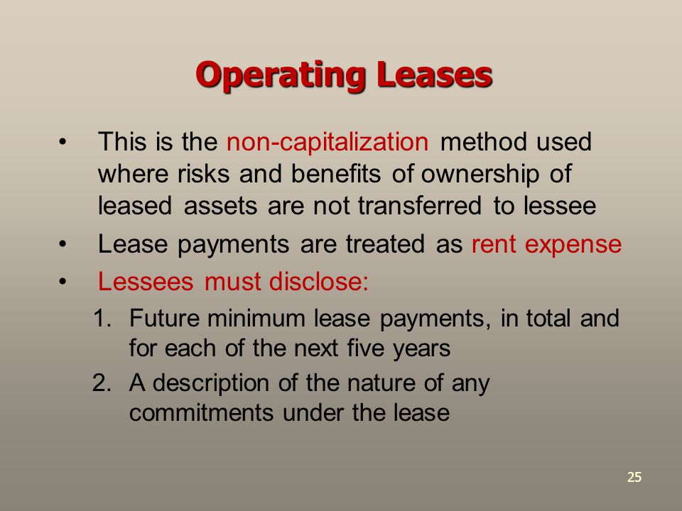 25 Operating Leases This is the non-capitalization method used where risks and benefits of ownership of leased assets are not transferred to lessee Le