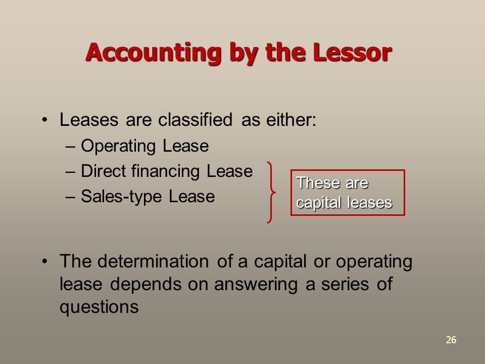 26 Leases are classified as either: –Operating Lease –Direct financing Lease –Sales-type Lease These are capital leases Accounting by the Lessor The d