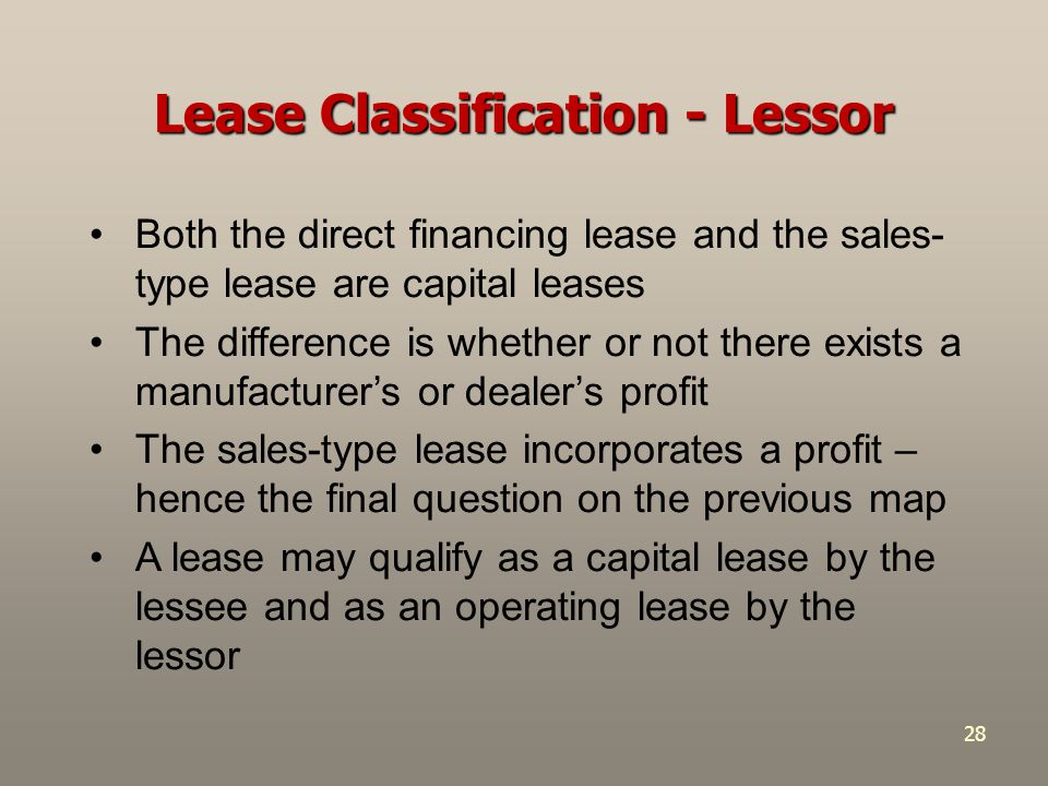 28 Both the direct financing lease and the sales- type lease are capital leases The difference is whether or not there exists a manufacturer's or deal