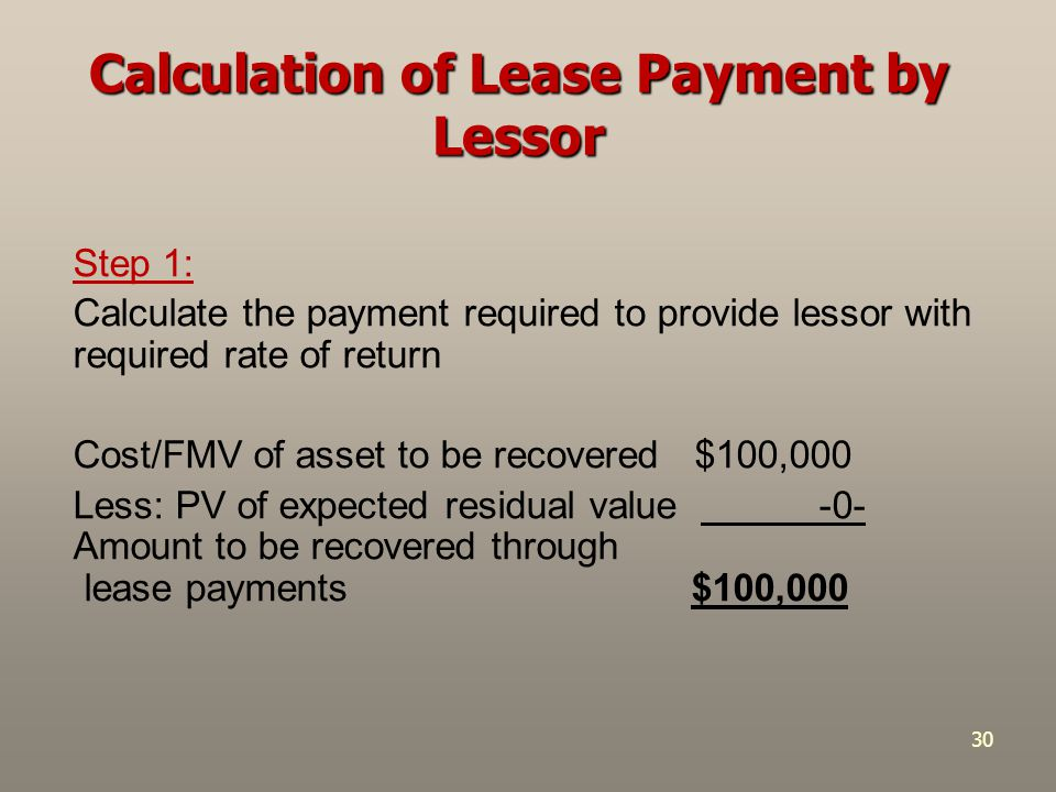 30 Step 1: Calculate the payment required to provide lessor with required rate of return Cost/FMV of asset to be recovered $100,000 Less: PV of expect