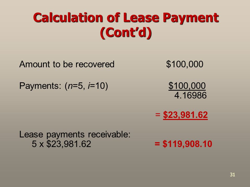31 Amount to be recovered $100,000 Payments: (n=5, i=10) $100,000 4.16986 = $23,981.62 Lease payments receivable: 5 x $23,981.62 = $119,908.10 Calcula