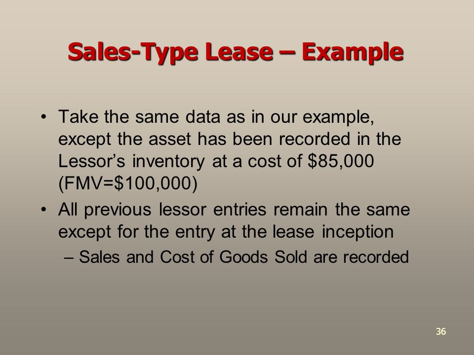 36 Sales-Type Lease – Example Take the same data as in our example, except the asset has been recorded in the Lessor's inventory at a cost of $85,000