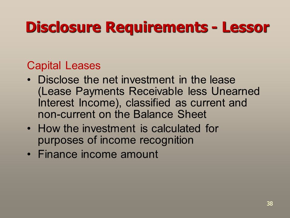 38 Capital Leases Disclose the net investment in the lease (Lease Payments Receivable less Unearned Interest Income), classified as current and non-cu