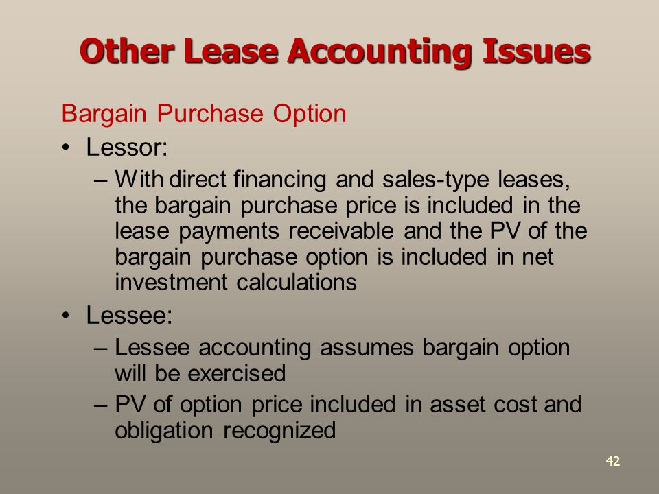 42 Bargain Purchase Option Lessor: –With direct financing and sales-type leases, the bargain purchase price is included in the lease payments receivab