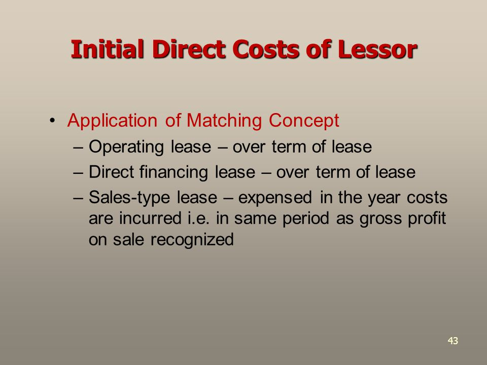 43 Initial Direct Costs of Lessor Application of Matching Concept –Operating lease – over term of lease –Direct financing lease – over term of lease –