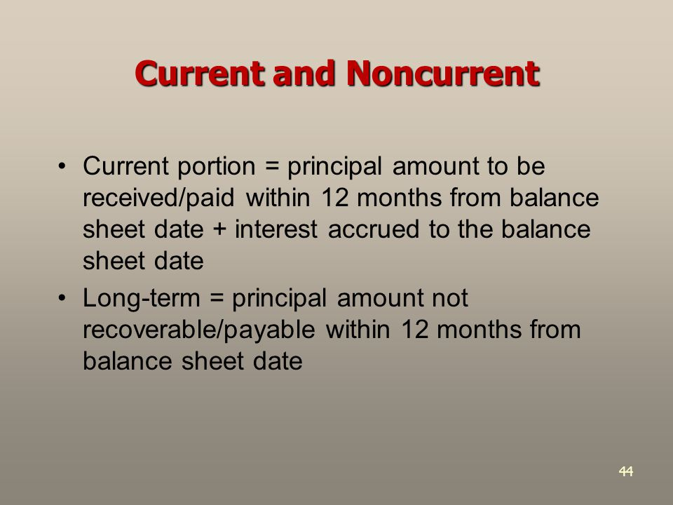 44 Current and Noncurrent Current portion = principal amount to be received/paid within 12 months from balance sheet date + interest accrued to the ba