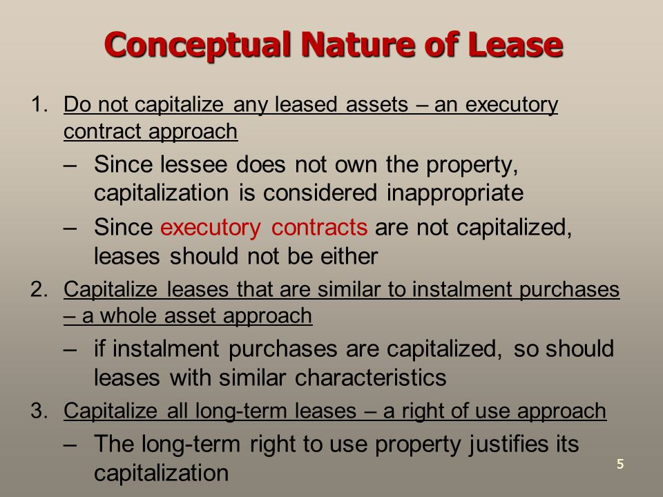 5 Conceptual Nature of Lease 1.Do not capitalize any leased assets – an executory contract approach –Since lessee does not own the property, capitaliz