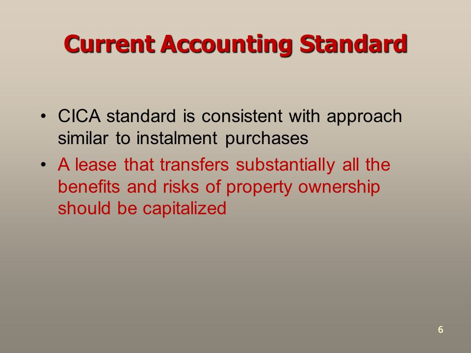 6 Current Accounting Standard CICA standard is consistent with approach similar to instalment purchases A lease that transfers substantially all the b
