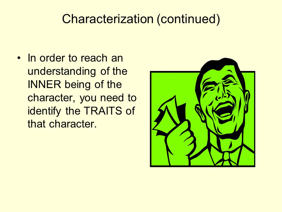 Characterization (continued) TRAITS are things like: honesty, courage, determination, modesty, tolerance, etc.