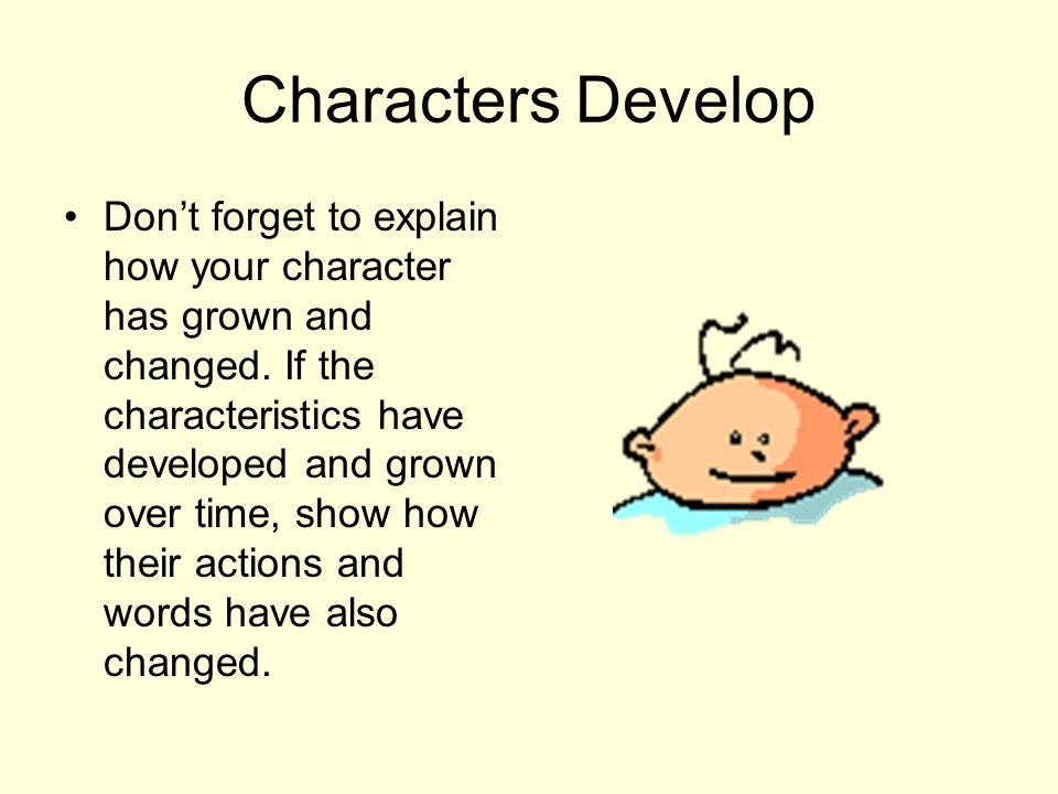Characters Develop Don't forget to explain how your character has grown and changed. If the characteristics have developed and grown over time, show h