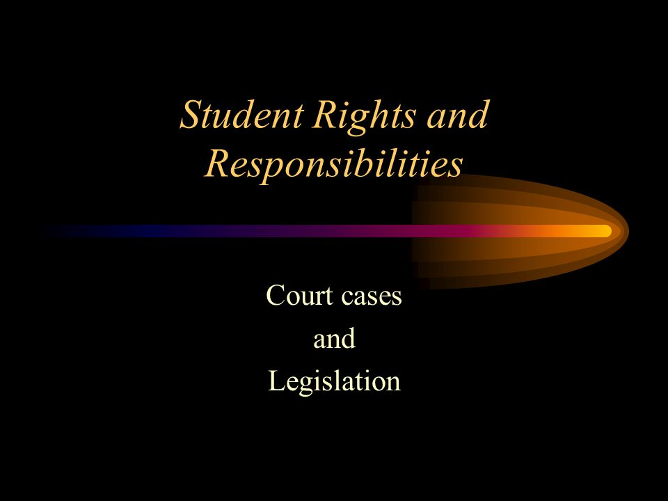 Student Rights and Responsibilities Court cases and Legislation