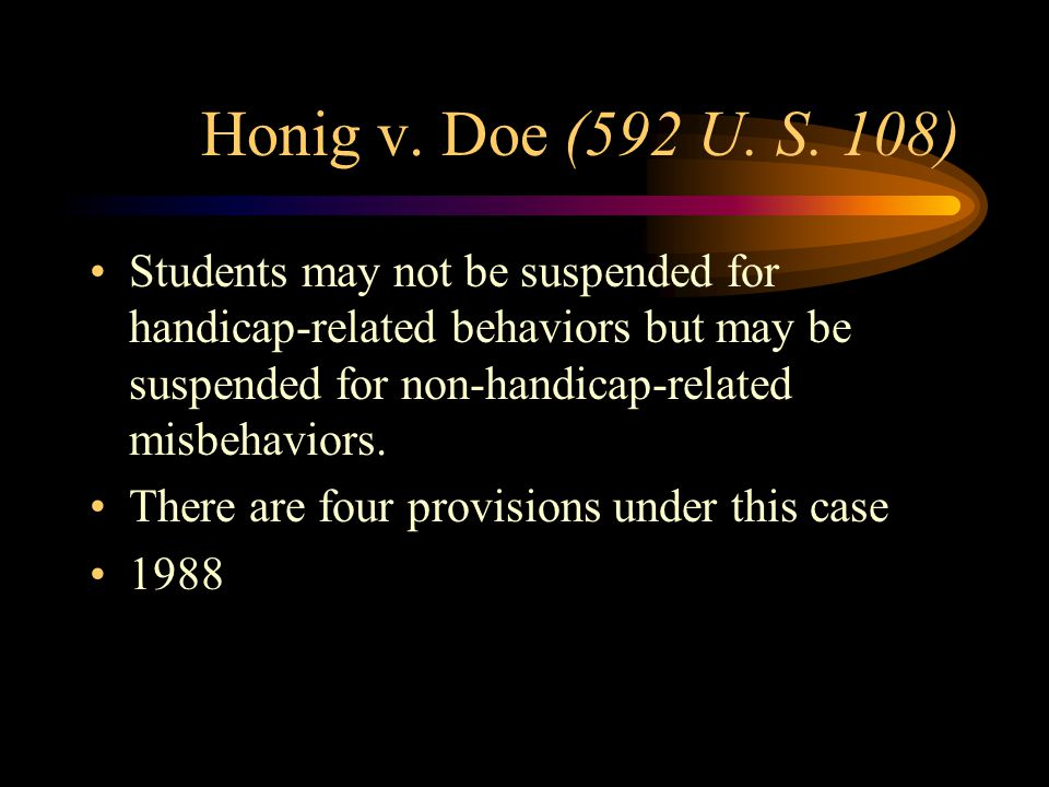 Honig v. Doe (592 U. S. 108) Students may not be suspended for handicap-related behaviors but may be suspended for non-handicap-related misbehaviors.