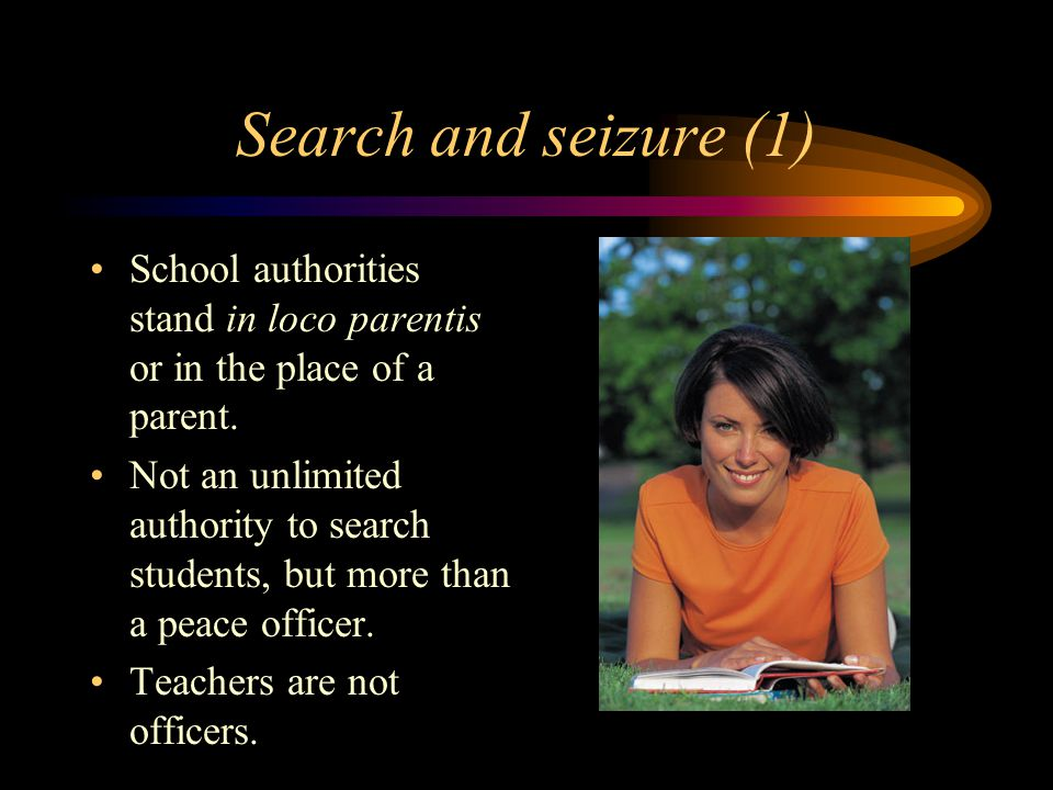 Search and seizure (1) School authorities stand in loco parentis or in the place of a parent.