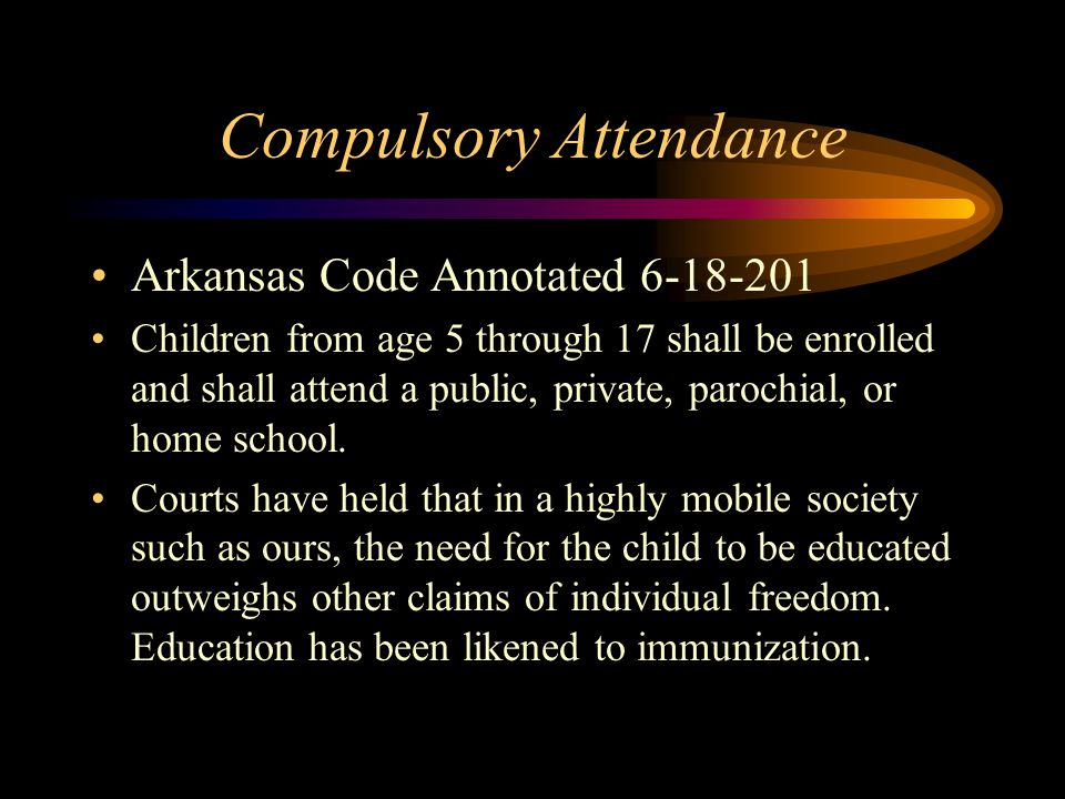 Compulsory Attendance Arkansas Code Annotated 6-18-201 Children from age 5 through 17 shall be enrolled and shall attend a public, private, parochial, or home school.