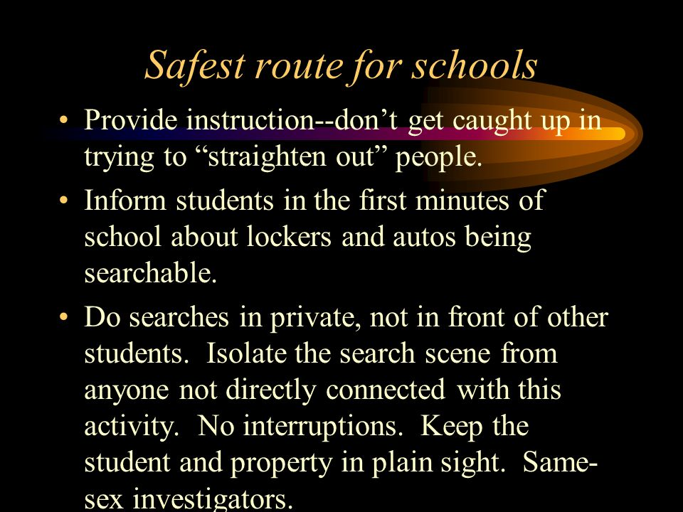 Safest route for schools Provide instruction--don't get caught up in trying to straighten out people.