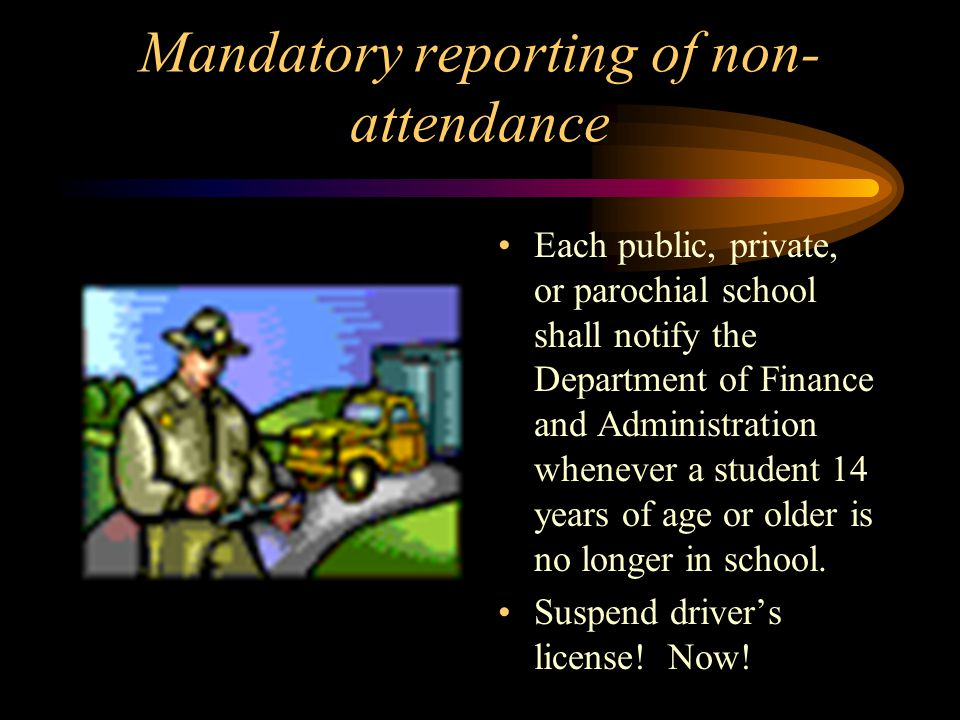 Mandatory reporting of non- attendance Each public, private, or parochial school shall notify the Department of Finance and Administration whenever a student 14 years of age or older is no longer in school.