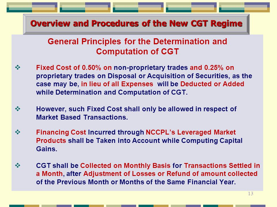 General Principles for the Determination and Computation of CGT  Fixed Cost of 0.50% on non-proprietary trades and 0.25% on proprietary trades on Disposal or Acquisition of Securities, as the case may be, in lieu of all Expenses will be Deducted or Added while Determination and Computation of CGT.